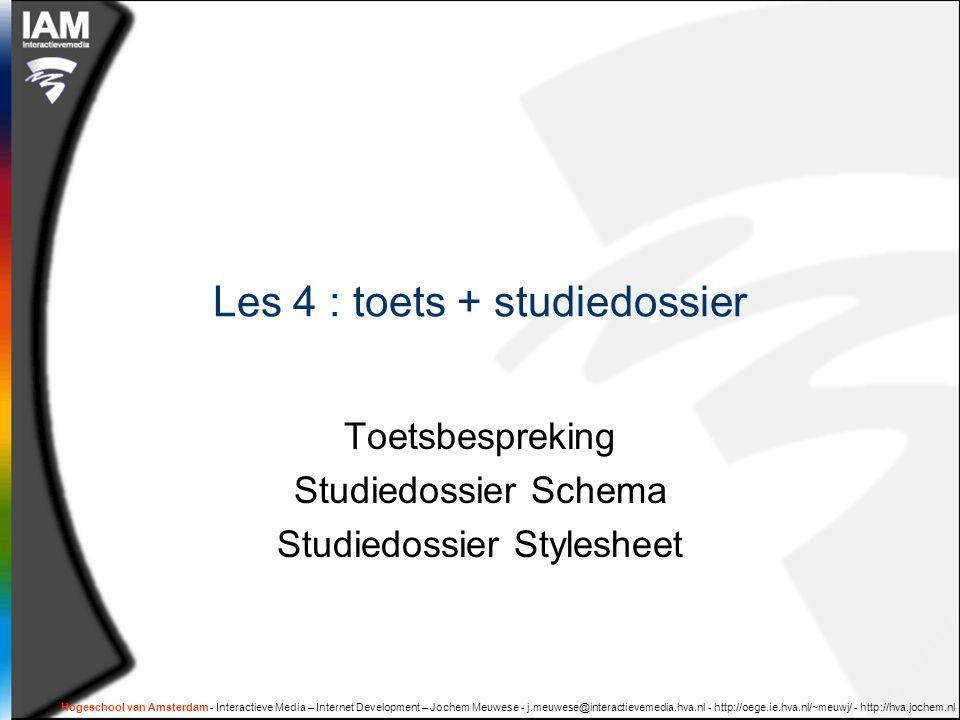 Hogeschool van Amsterdam - Interactieve Media – Internet Development – Jochem Meuwese - j.meuwese@interactievemedia.hva.nl - http://oege.ie.hva.nl/~meuwj/ - http://hva.jochem.nl Les 4 : toets + studiedossier Toetsbespreking Studiedossier Schema Studiedossier Stylesheet
