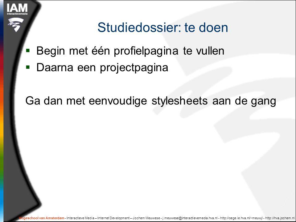 Hogeschool van Amsterdam - Interactieve Media – Internet Development – Jochem Meuwese - j.meuwese@interactievemedia.hva.nl - http://oege.ie.hva.nl/~meuwj/ - http://hva.jochem.nl Studiedossier: te doen  Begin met één profielpagina te vullen  Daarna een projectpagina Ga dan met eenvoudige stylesheets aan de gang