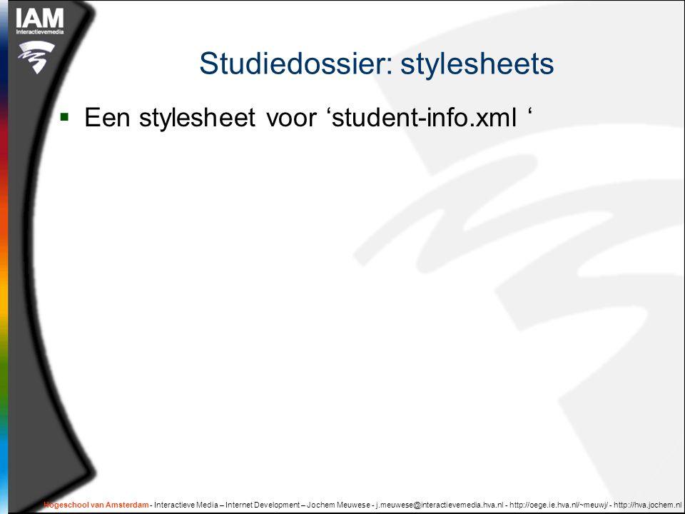 Hogeschool van Amsterdam - Interactieve Media – Internet Development – Jochem Meuwese - j.meuwese@interactievemedia.hva.nl - http://oege.ie.hva.nl/~meuwj/ - http://hva.jochem.nl Studiedossier: stylesheets  Een stylesheet voor 'student-info.xml '