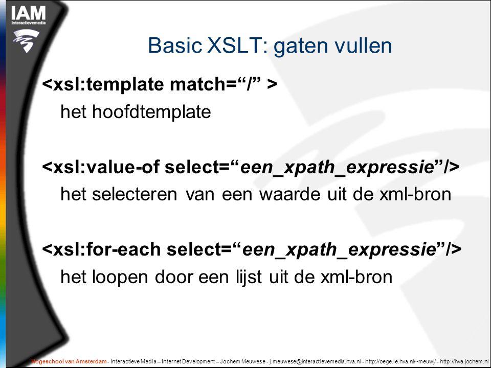 Hogeschool van Amsterdam - Interactieve Media – Internet Development – Jochem Meuwese - j.meuwese@interactievemedia.hva.nl - http://oege.ie.hva.nl/~meuwj/ - http://hva.jochem.nl Basic XSLT: gaten vullen het hoofdtemplate het selecteren van een waarde uit de xml-bron het loopen door een lijst uit de xml-bron