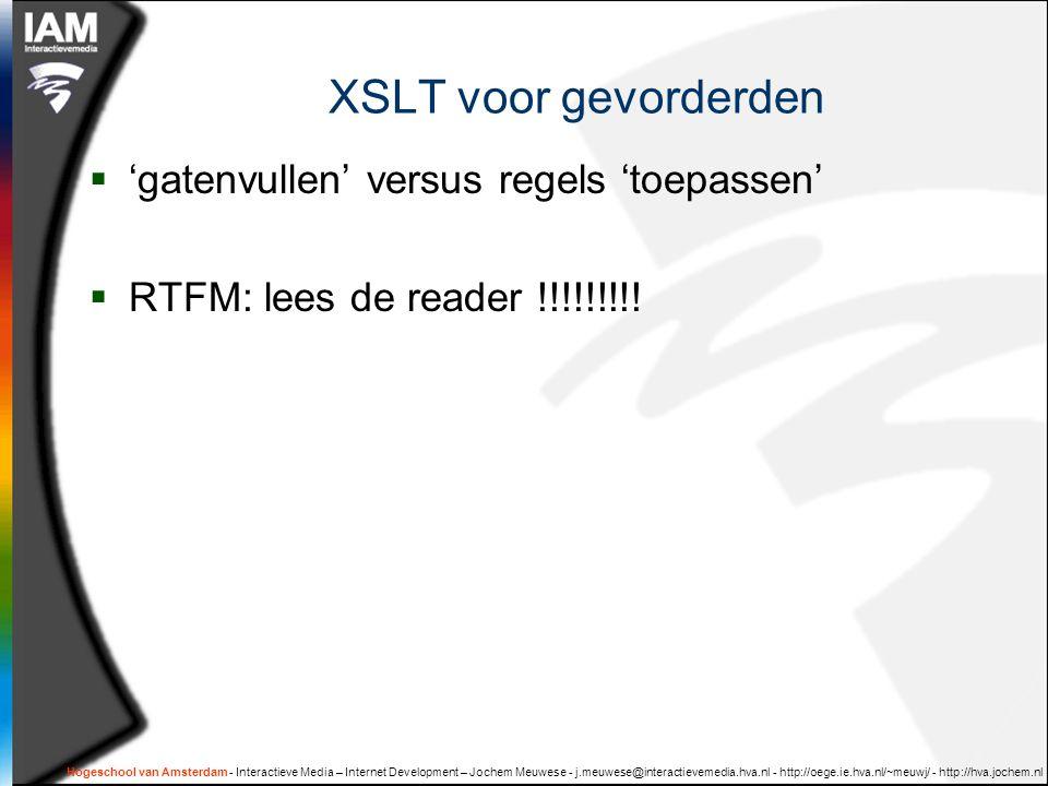 Hogeschool van Amsterdam - Interactieve Media – Internet Development – Jochem Meuwese - j.meuwese@interactievemedia.hva.nl - http://oege.ie.hva.nl/~meuwj/ - http://hva.jochem.nl XSLT voor gevorderden  'gatenvullen' versus regels 'toepassen'  RTFM: lees de reader !!!!!!!!!