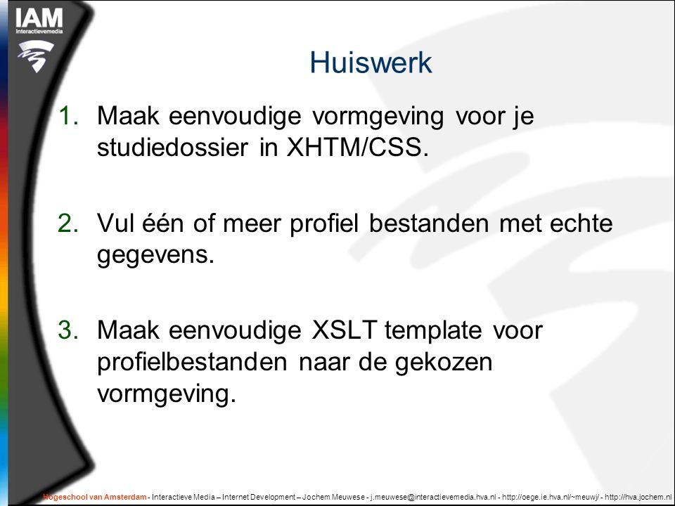 Hogeschool van Amsterdam - Interactieve Media – Internet Development – Jochem Meuwese - j.meuwese@interactievemedia.hva.nl - http://oege.ie.hva.nl/~meuwj/ - http://hva.jochem.nl Huiswerk 1.Maak eenvoudige vormgeving voor je studiedossier in XHTM/CSS.
