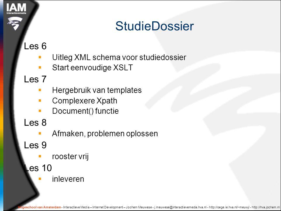 Hogeschool van Amsterdam - Interactieve Media – Internet Development – Jochem Meuwese - j.meuwese@interactievemedia.hva.nl - http://oege.ie.hva.nl/~meuwj/ - http://hva.jochem.nl StudieDossier Les 6  Uitleg XML schema voor studiedossier  Start eenvoudige XSLT Les 7  Hergebruik van templates  Complexere Xpath  Document() functie Les 8  Afmaken, problemen oplossen Les 9  rooster vrij Les 10  inleveren