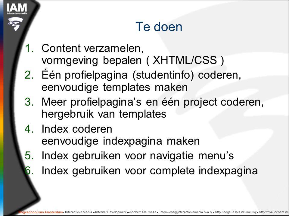 Hogeschool van Amsterdam - Interactieve Media – Internet Development – Jochem Meuwese - j.meuwese@interactievemedia.hva.nl - http://oege.ie.hva.nl/~meuwj/ - http://hva.jochem.nl Te doen 1.Content verzamelen, vormgeving bepalen ( XHTML/CSS ) 2.Één profielpagina (studentinfo) coderen, eenvoudige templates maken 3.Meer profielpagina's en één project coderen, hergebruik van templates 4.Index coderen eenvoudige indexpagina maken 5.Index gebruiken voor navigatie menu's 6.Index gebruiken voor complete indexpagina