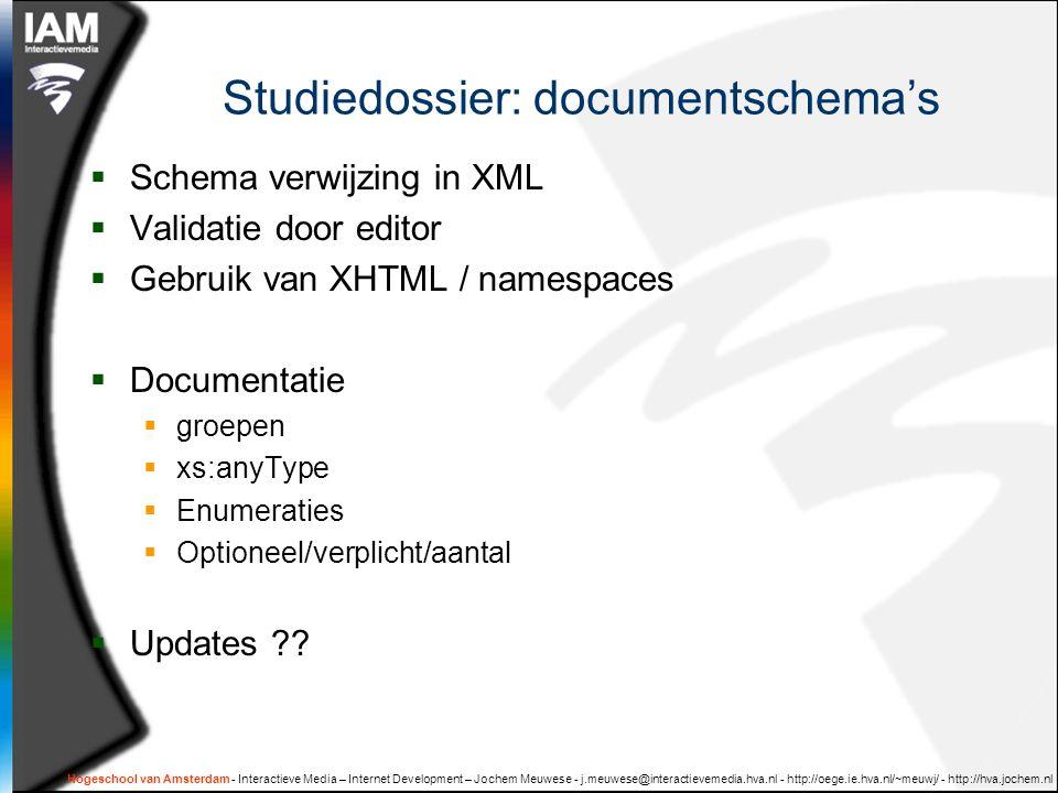 Hogeschool van Amsterdam - Interactieve Media – Internet Development – Jochem Meuwese - j.meuwese@interactievemedia.hva.nl - http://oege.ie.hva.nl/~meuwj/ - http://hva.jochem.nl Studiedossier: documentschema's  Schema verwijzing in XML  Validatie door editor  Gebruik van XHTML / namespaces  Documentatie  groepen  xs:anyType  Enumeraties  Optioneel/verplicht/aantal  Updates ??