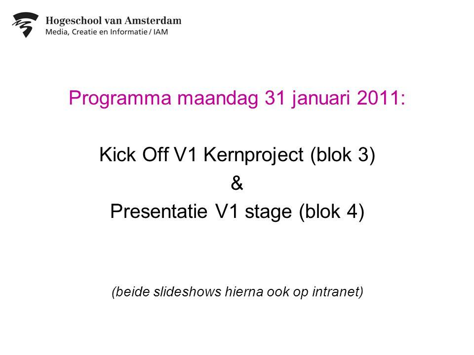 Programma maandag 31 januari 2011: Kick Off V1 Kernproject (blok 3) & Presentatie V1 stage (blok 4) (beide slideshows hierna ook op intranet)
