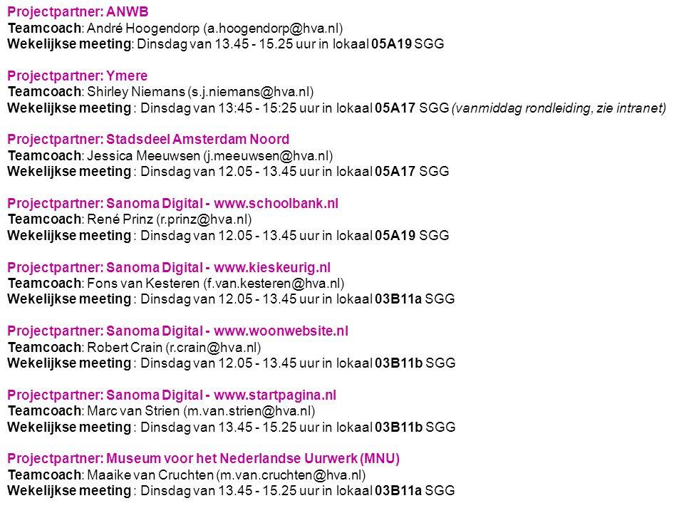 Projectpartner: ANWB Teamcoach: André Hoogendorp (a.hoogendorp@hva.nl) Wekelijkse meeting: Dinsdag van 13.45 - 15.25 uur in lokaal 05A19 SGG Projectpartner: Ymere Teamcoach: Shirley Niemans (s.j.niemans@hva.nl) Wekelijkse meeting : Dinsdag van 13:45 - 15:25 uur in lokaal 05A17 SGG (vanmiddag rondleiding, zie intranet) Projectpartner: Stadsdeel Amsterdam Noord Teamcoach: Jessica Meeuwsen (j.meeuwsen@hva.nl) Wekelijkse meeting : Dinsdag van 12.05 - 13.45 uur in lokaal 05A17 SGG Projectpartner: Sanoma Digital - www.schoolbank.nl Teamcoach: René Prinz (r.prinz@hva.nl) Wekelijkse meeting : Dinsdag van 12.05 - 13.45 uur in lokaal 05A19 SGG Projectpartner: Sanoma Digital - www.kieskeurig.nl Teamcoach: Fons van Kesteren (f.van.kesteren@hva.nl) Wekelijkse meeting : Dinsdag van 12.05 - 13.45 uur in lokaal 03B11a SGG Projectpartner: Sanoma Digital - www.woonwebsite.nl Teamcoach: Robert Crain (r.crain@hva.nl) Wekelijkse meeting : Dinsdag van 12.05 - 13.45 uur in lokaal 03B11b SGG Projectpartner: Sanoma Digital - www.startpagina.nl Teamcoach: Marc van Strien (m.van.strien@hva.nl) Wekelijkse meeting : Dinsdag van 13.45 - 15.25 uur in lokaal 03B11b SGG Projectpartner: Museum voor het Nederlandse Uurwerk (MNU) Teamcoach: Maaike van Cruchten (m.van.cruchten@hva.nl) Wekelijkse meeting : Dinsdag van 13.45 - 15.25 uur in lokaal 03B11a SGG