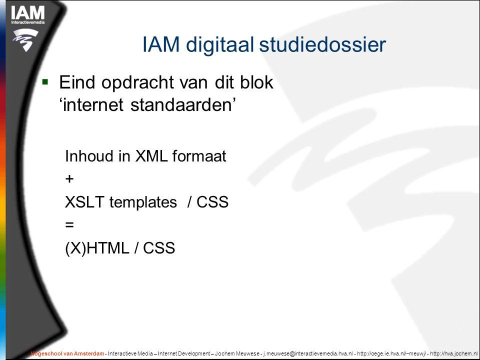 IAM digitaal studiedossier  Eind opdracht van dit blok 'internet standaarden' Inhoud in XML formaat + XSLT templates / CSS = (X)HTML / CSS