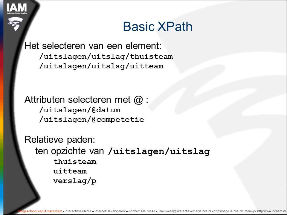 Hogeschool van Amsterdam - Interactieve Media – Internet Development – Jochem Meuwese - j.meuwese@interactievemedia.hva.nl - http://oege.ie.hva.nl/~meuwj/ - http://hva.jochem.nl Basic XPath Het selecteren van een element: /uitslagen/uitslag/thuisteam /uitslagen/uitslag/uitteam Attributen selecteren met @ : /uitslagen/@datum /uitslagen/@competetie Relatieve paden: ten opzichte van /uitslagen/uitslag thuisteam uitteam verslag/p