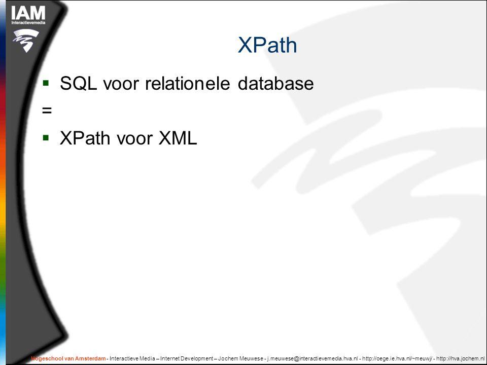 Hogeschool van Amsterdam - Interactieve Media – Internet Development – Jochem Meuwese - j.meuwese@interactievemedia.hva.nl - http://oege.ie.hva.nl/~meuwj/ - http://hva.jochem.nl XPath  SQL voor relationele database =  XPath voor XML