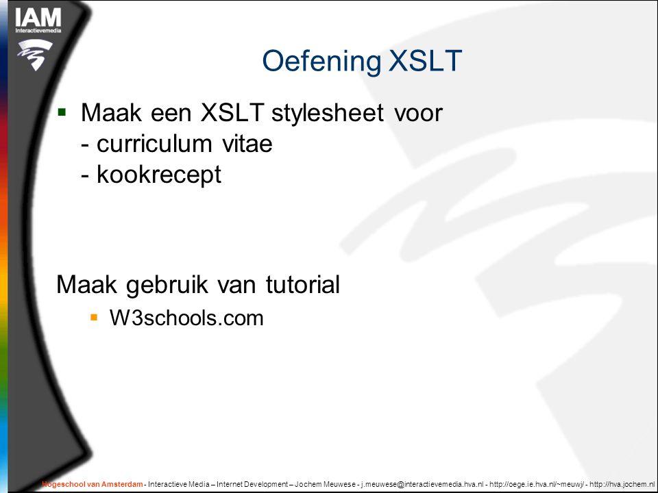 Hogeschool van Amsterdam - Interactieve Media – Internet Development – Jochem Meuwese - j.meuwese@interactievemedia.hva.nl - http://oege.ie.hva.nl/~meuwj/ - http://hva.jochem.nl Oefening XSLT  Maak een XSLT stylesheet voor - curriculum vitae - kookrecept Maak gebruik van tutorial  W3schools.com