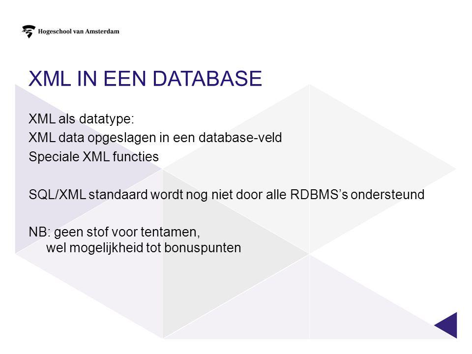 XML IN EEN DATABASE XML als datatype: XML data opgeslagen in een database-veld Speciale XML functies SQL/XML standaard wordt nog niet door alle RDBMS'