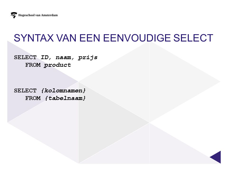 SYNTAX VAN EEN EENVOUDIGE SELECT SELECT ID, naam, prijs FROM product SELECT {kolomnamen} FROM {tabelnaam}