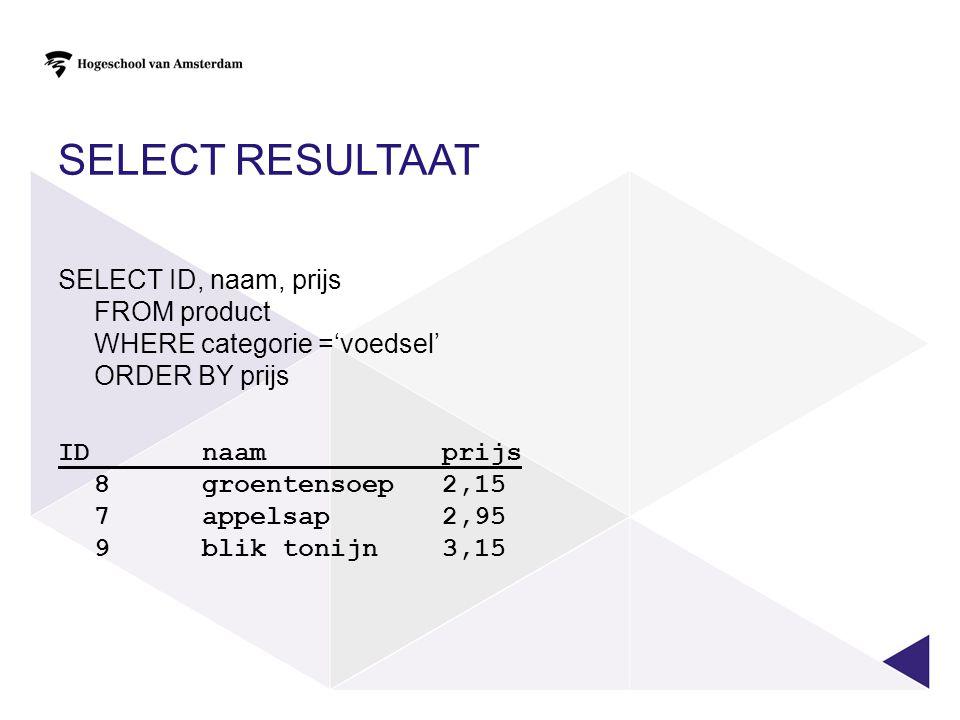SELECT RESULTAAT SELECT ID, naam, prijs FROM product WHERE categorie ='voedsel' ORDER BY prijs IDnaamprijs 8groentensoep2,15 7appelsap2,95 9blik tonij