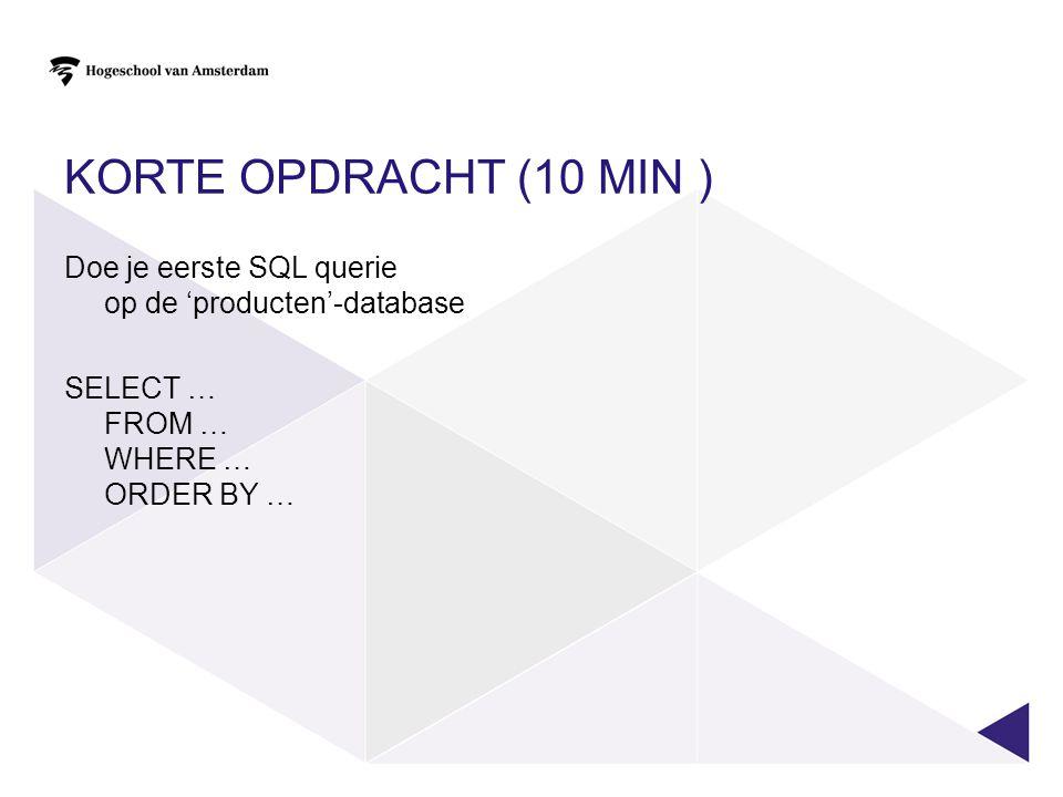 KORTE OPDRACHT (10 MIN ) Doe je eerste SQL querie op de 'producten'-database SELECT … FROM … WHERE … ORDER BY …
