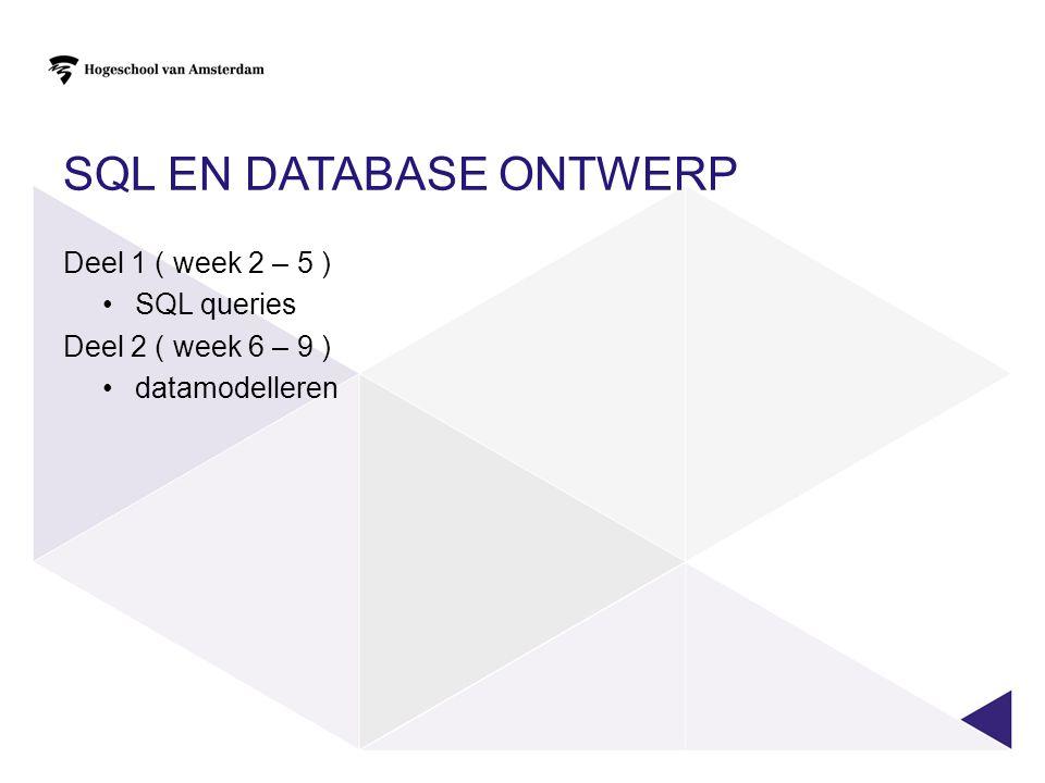 SQL EN DATABASE ONTWERP Deel 1 ( week 2 – 5 ) SQL queries Deel 2 ( week 6 – 9 ) datamodelleren