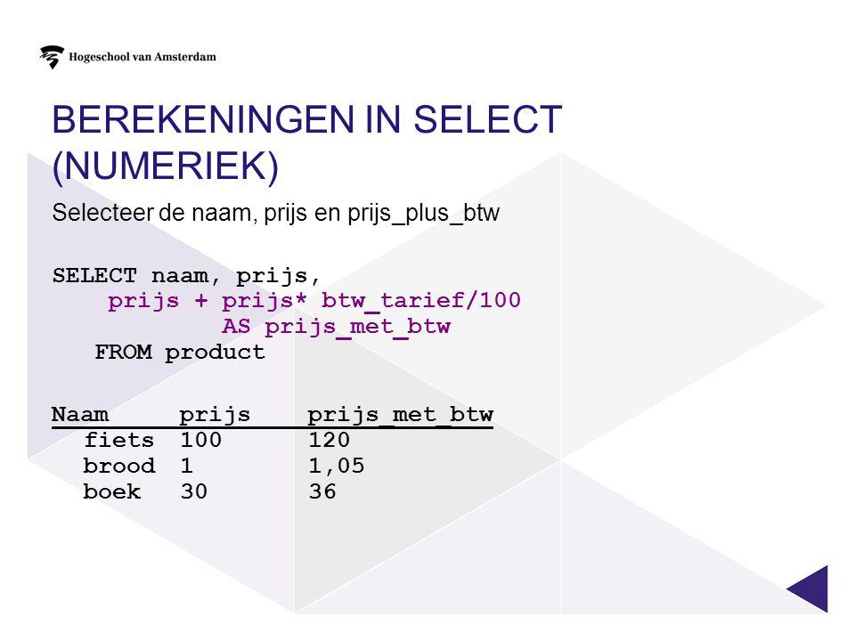 BEREKENINGEN IN SELECT (NUMERIEK) Selecteer de naam, prijs en prijs_plus_btw SELECT naam, prijs, prijs + prijs* btw_tarief/100 AS prijs_met_btw FROM p