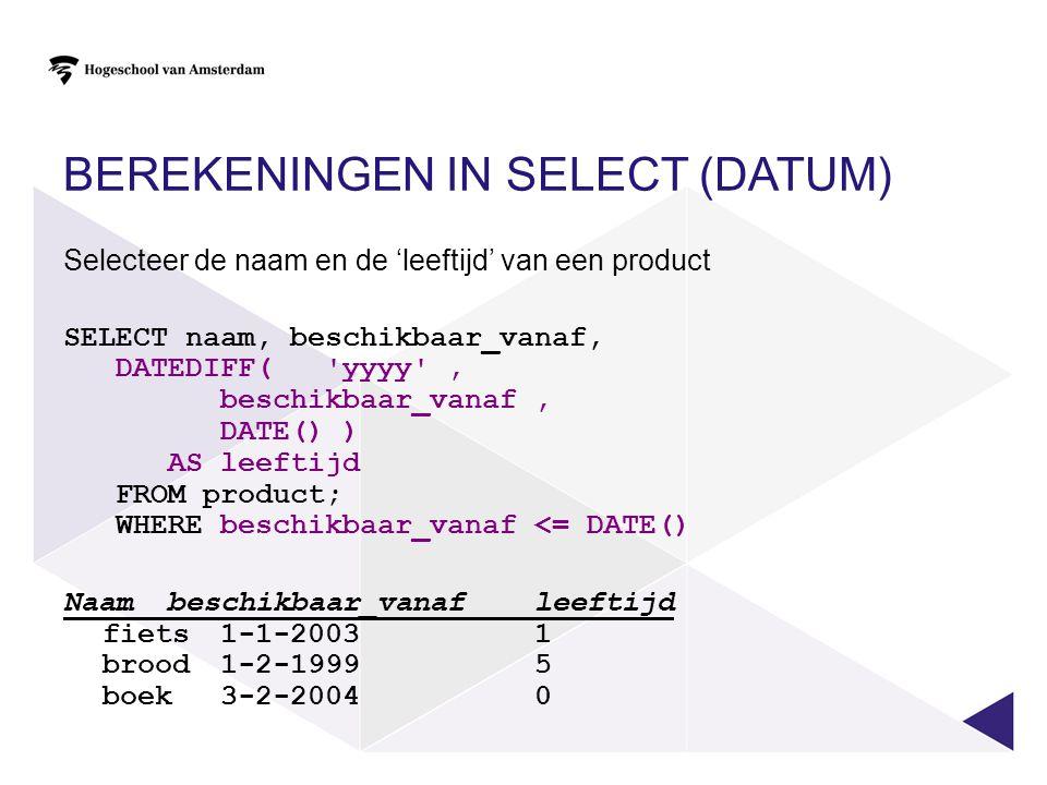 BEREKENINGEN IN SELECT (DATUM) Selecteer de naam en de 'leeftijd' van een product SELECT naam, beschikbaar_vanaf, DATEDIFF('yyyy', beschikbaar_vanaf,