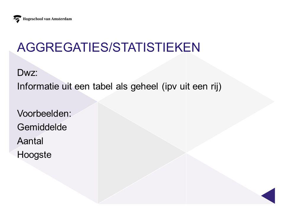 AGGREGATIES/STATISTIEKEN Dwz: Informatie uit een tabel als geheel (ipv uit een rij) Voorbeelden: Gemiddelde Aantal Hoogste