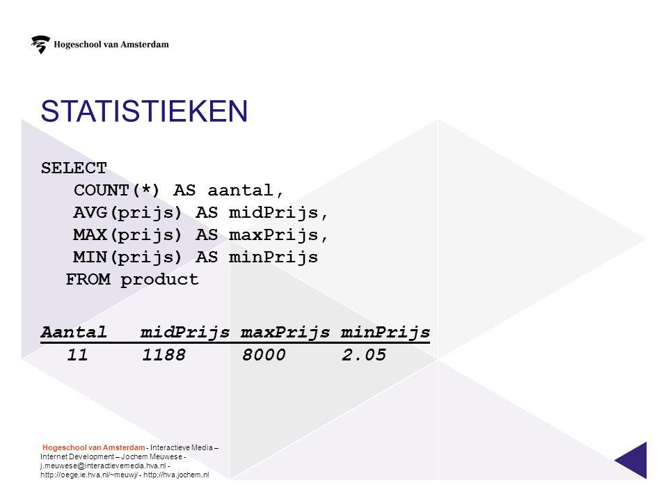 STATISTIEKEN SELECT COUNT(*) AS aantal, AVG(prijs) AS midPrijs, MAX(prijs) AS maxPrijs, MIN(prijs) AS minPrijs FROM product AantalmidPrijsmaxPrijsminP