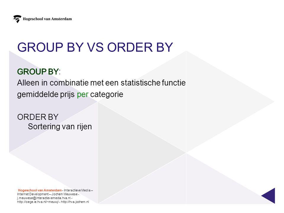 GROUP BY VS ORDER BY Hogeschool van Amsterdam - Interactieve Media – Internet Development – Jochem Meuwese - j.meuwese@interactievemedia.hva.nl - http
