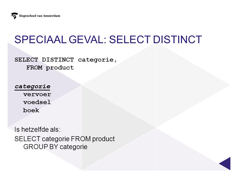 SPECIAAL GEVAL: SELECT DISTINCT SELECT DISTINCT categorie, FROM product categorie vervoer voedsel boek Is hetzelfde als: SELECT categorie FROM product