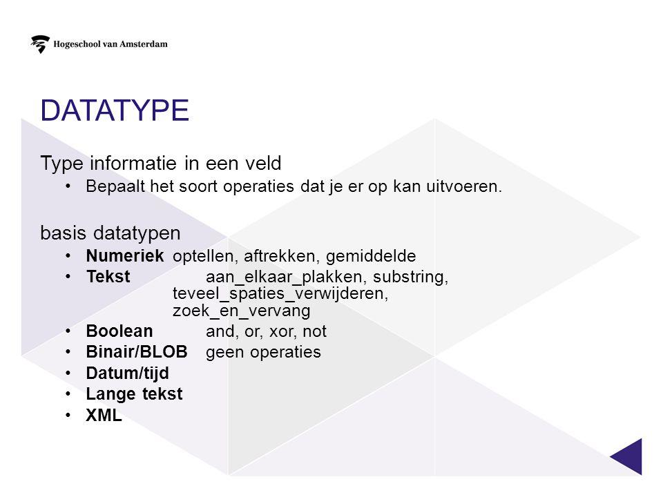 DATATYPE Type informatie in een veld Bepaalt het soort operaties dat je er op kan uitvoeren. basis datatypen Numeriek optellen, aftrekken, gemiddelde