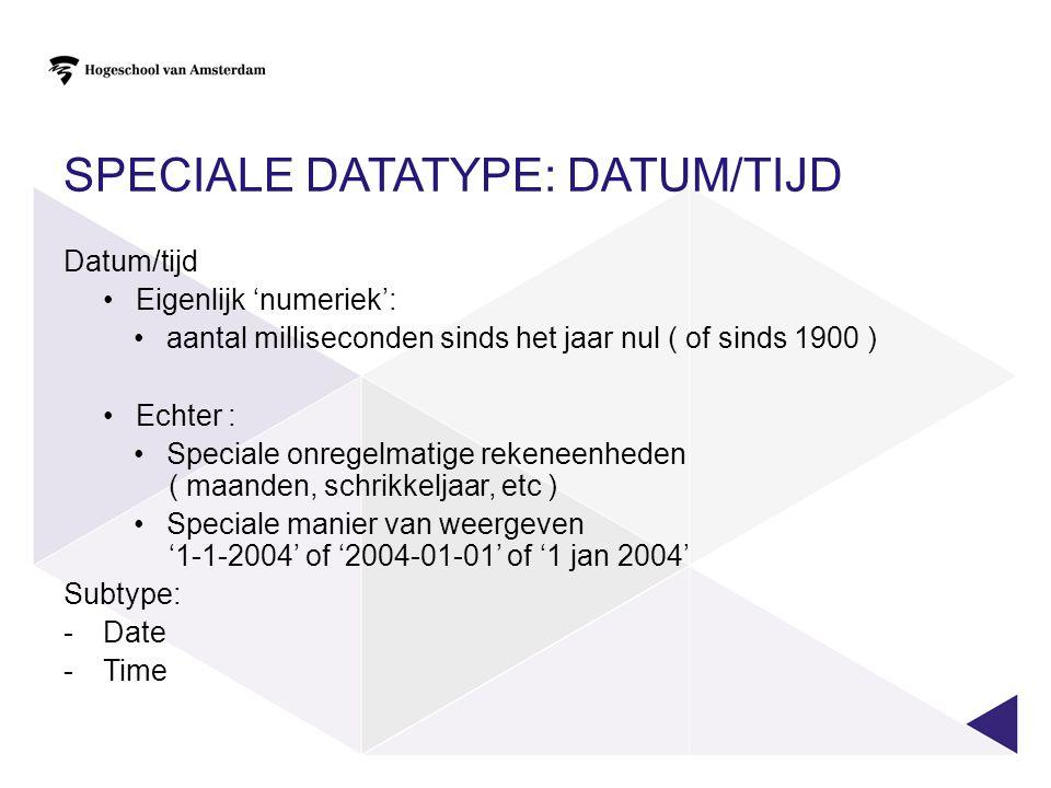 SPECIALE DATATYPE: DATUM/TIJD Datum/tijd Eigenlijk 'numeriek': aantal milliseconden sinds het jaar nul ( of sinds 1900 ) Echter : Speciale onregelmati