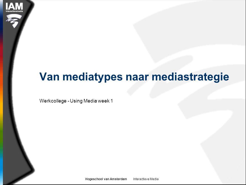 Hogeschool van Amsterdam Interactieve Media Van mediatypes naar mediastrategie Werkcollege - Using Media week 1