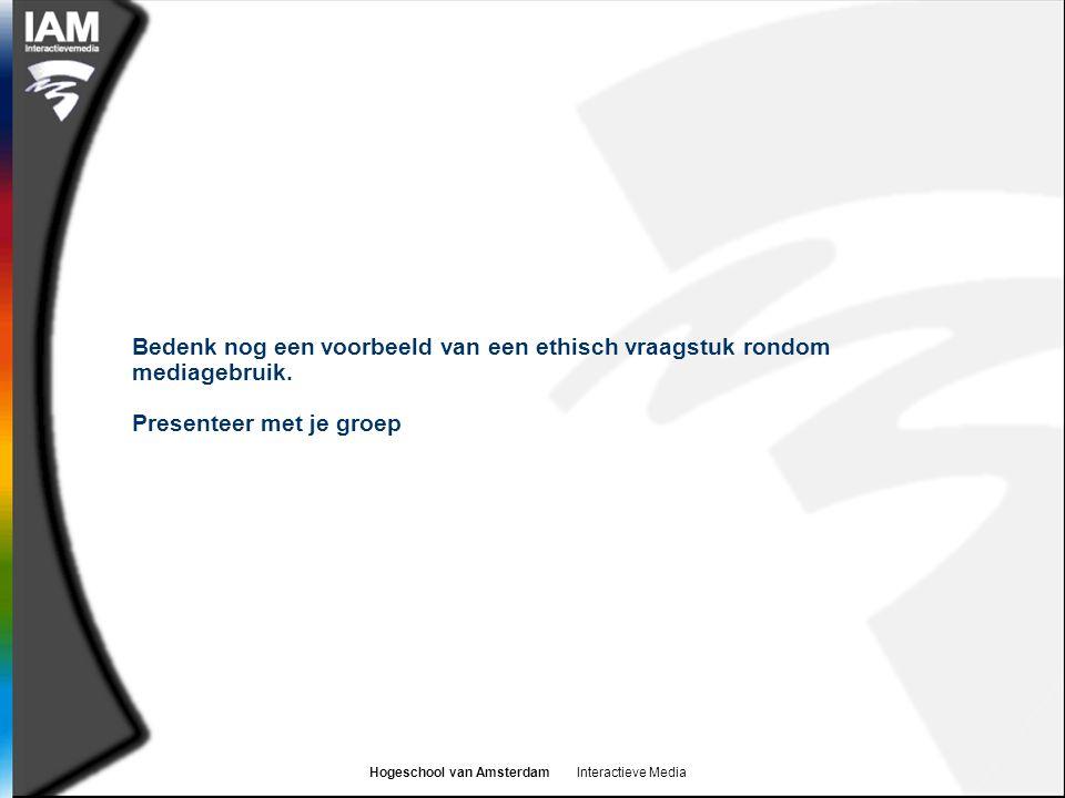 Hogeschool van Amsterdam Interactieve Media Bedenk nog een voorbeeld van een ethisch vraagstuk rondom mediagebruik. Presenteer met je groep