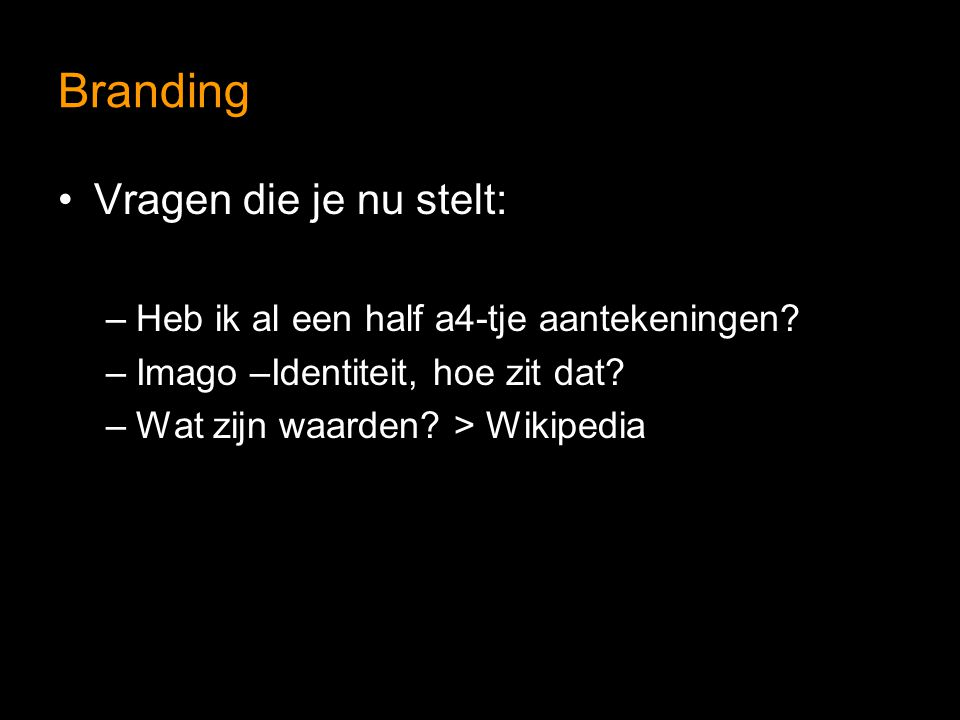 Branding Vragen die je nu stelt: –Heb ik al een half a4-tje aantekeningen? –Imago –Identiteit, hoe zit dat? –Wat zijn waarden? > Wikipedia