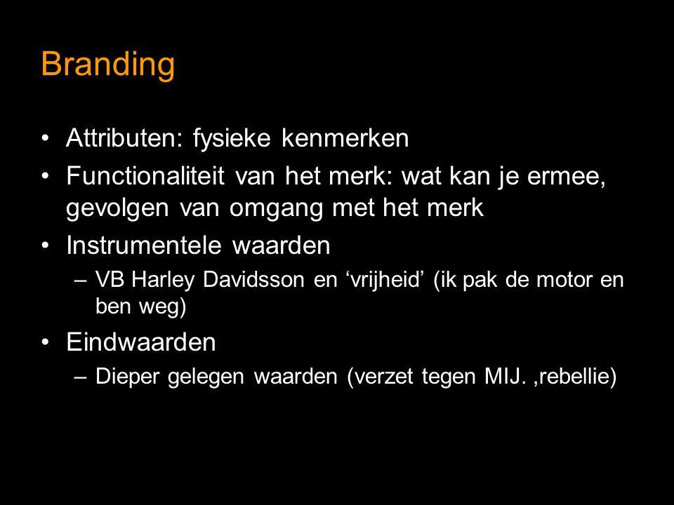Branding Attributen: fysieke kenmerken Functionaliteit van het merk: wat kan je ermee, gevolgen van omgang met het merk Instrumentele waarden –VB Harley Davidsson en 'vrijheid' (ik pak de motor en ben weg) Eindwaarden –Dieper gelegen waarden (verzet tegen MIJ.,rebellie)
