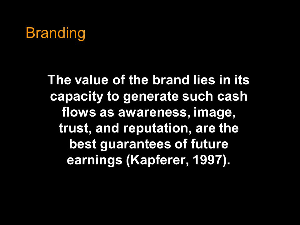 Branding The value of the brand lies in its capacity to generate such cash flows as awareness, image, trust, and reputation, are the best guarantees o