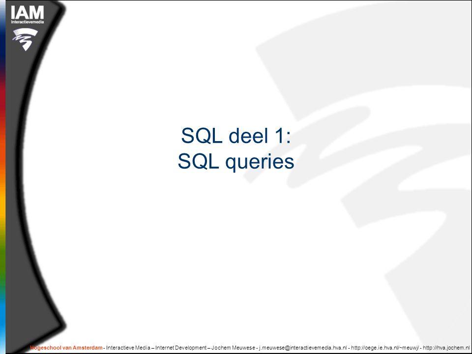 Korte opdracht (10 min )  Doe je eerste SQL querie op de 'producten'-database SELECT … FROM … WHERE … ORDER BY … Hogeschool van Amsterdam - Interactieve Media – Internet Development – Jochem Meuwese - j.meuwese@interactievemedia.hva.nl - http://oege.ie.hva.nl/~meuwj/ - http://hva.jochem.nl