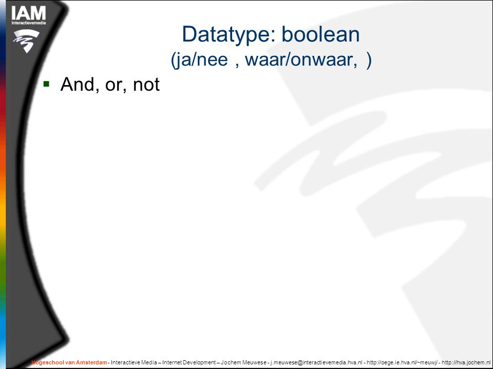 Datatype: boolean (ja/nee, waar/onwaar, )  And, or, not Hogeschool van Amsterdam - Interactieve Media – Internet Development – Jochem Meuwese - j.meu