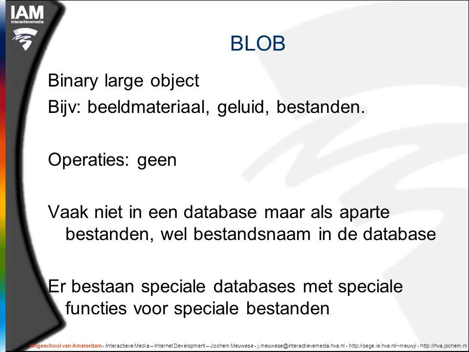 BLOB Binary large object Bijv: beeldmateriaal, geluid, bestanden. Operaties: geen Vaak niet in een database maar als aparte bestanden, wel bestandsnaa