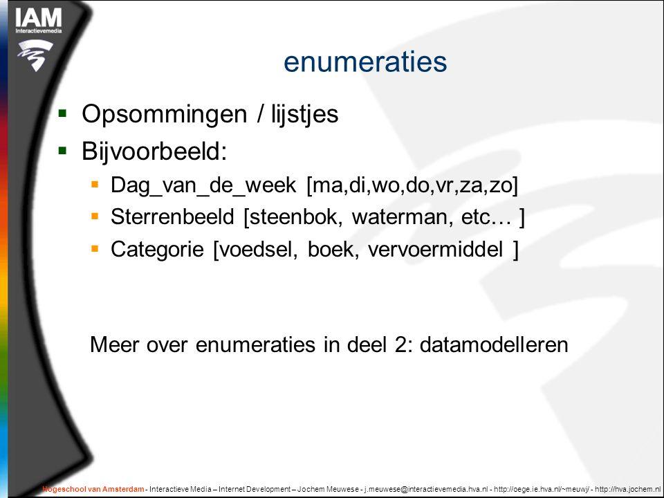 enumeraties  Opsommingen / lijstjes  Bijvoorbeeld:  Dag_van_de_week [ma,di,wo,do,vr,za,zo]  Sterrenbeeld [steenbok, waterman, etc… ]  Categorie [