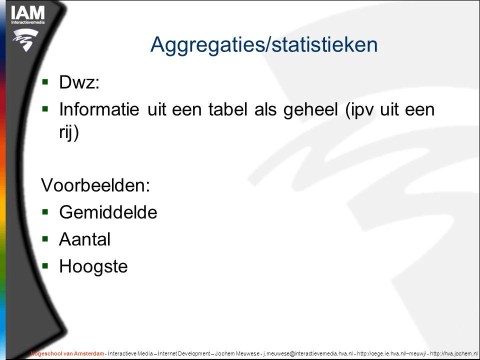 Aggregaties/statistieken  Dwz:  Informatie uit een tabel als geheel (ipv uit een rij) Voorbeelden:  Gemiddelde  Aantal  Hoogste Hogeschool van Am