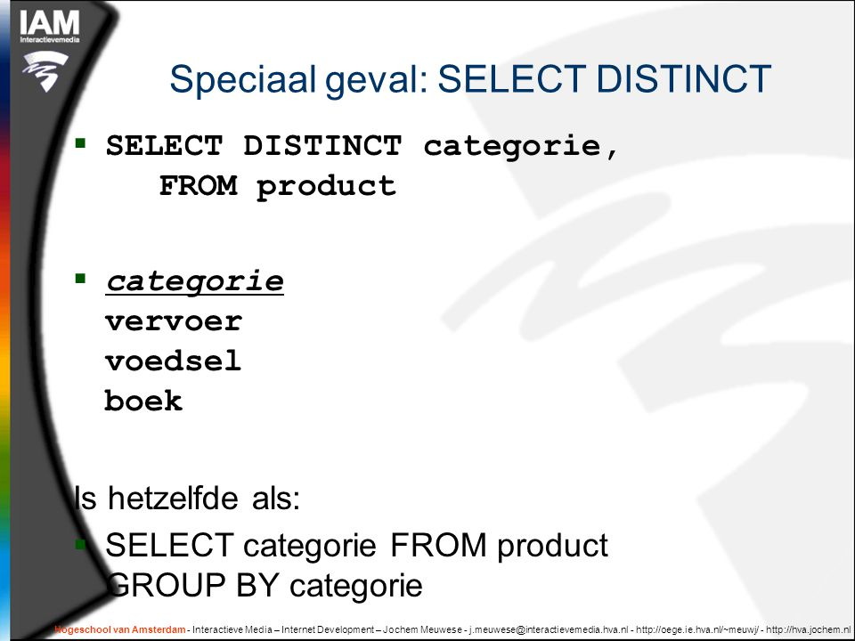 Speciaal geval: SELECT DISTINCT  SELECT DISTINCT categorie, FROM product  categorie vervoer voedsel boek Is hetzelfde als:  SELECT categorie FROM product GROUP BY categorie