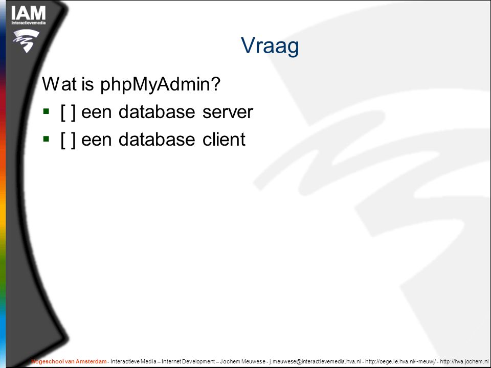 Hogeschool van Amsterdam - Interactieve Media – Internet Development – Jochem Meuwese - j.meuwese@interactievemedia.hva.nl - http://oege.ie.hva.nl/~meuwj/ - http://hva.jochem.nl Syntax van een eenvoudige SELECT  SELECT ID, naam, prijs FROM product  SELECT {kolomnamen} FROM {tabelnaam}