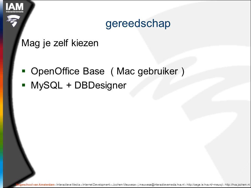Hogeschool van Amsterdam - Interactieve Media – Internet Development – Jochem Meuwese - j.meuwese@interactievemedia.hva.nl - http://oege.ie.hva.nl/~meuwj/ - http://hva.jochem.nl gereedschap Mag je zelf kiezen  OpenOffice Base ( Mac gebruiker )  MySQL + DBDesigner