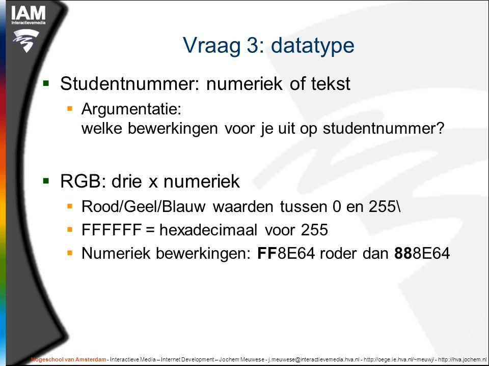 Hogeschool van Amsterdam - Interactieve Media – Internet Development – Jochem Meuwese - j.meuwese@interactievemedia.hva.nl - http://oege.ie.hva.nl/~meuwj/ - http://hva.jochem.nl Vraag 3: datatype  Studentnummer: numeriek of tekst  Argumentatie: welke bewerkingen voor je uit op studentnummer.