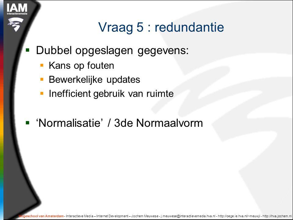 Hogeschool van Amsterdam - Interactieve Media – Internet Development – Jochem Meuwese - j.meuwese@interactievemedia.hva.nl - http://oege.ie.hva.nl/~meuwj/ - http://hva.jochem.nl Vraag 5 : redundantie  Dubbel opgeslagen gegevens:  Kans op fouten  Bewerkelijke updates  Inefficient gebruik van ruimte  'Normalisatie' / 3de Normaalvorm