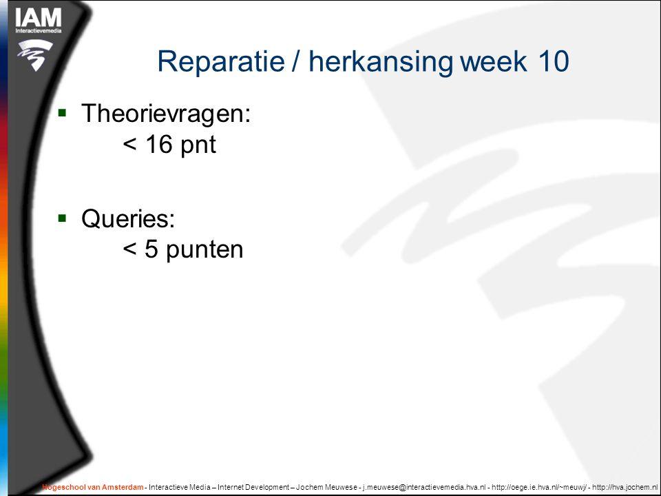 Hogeschool van Amsterdam - Interactieve Media – Internet Development – Jochem Meuwese - j.meuwese@interactievemedia.hva.nl - http://oege.ie.hva.nl/~meuwj/ - http://hva.jochem.nl Reparatie / herkansing week 10  Theorievragen: < 16 pnt  Queries: < 5 punten