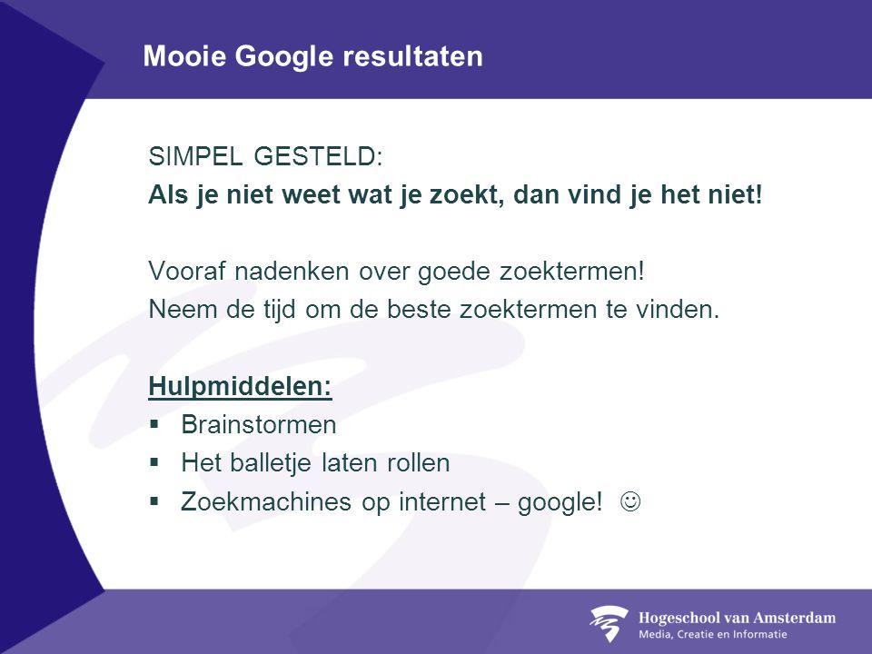 Mooie Google resultaten SIMPEL GESTELD: Als je niet weet wat je zoekt, dan vind je het niet! Vooraf nadenken over goede zoektermen! Neem de tijd om de