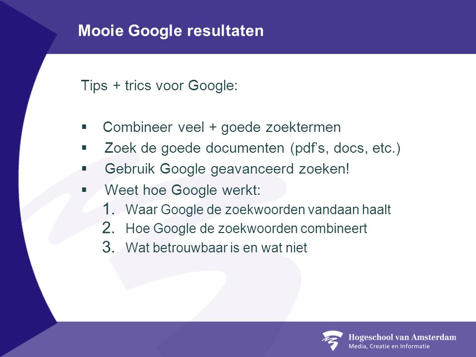 Mooie Google resultaten Tips + trics voor Google:  Combineer veel + goede zoektermen  Zoek de goede documenten (pdf's, docs, etc.)  Gebruik Google