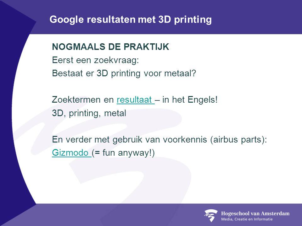 Google resultaten met 3D printing NOGMAALS DE PRAKTIJK Eerst een zoekvraag: Bestaat er 3D printing voor metaal? Zoektermen en resultaat – in het Engel