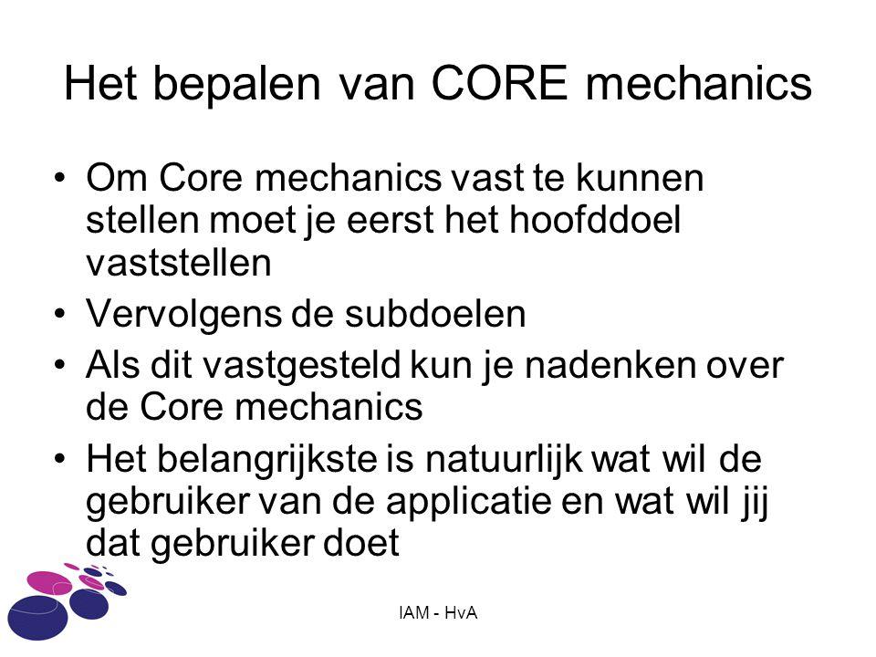 IAM - HvA Het bepalen van CORE mechanics Om Core mechanics vast te kunnen stellen moet je eerst het hoofddoel vaststellen Vervolgens de subdoelen Als