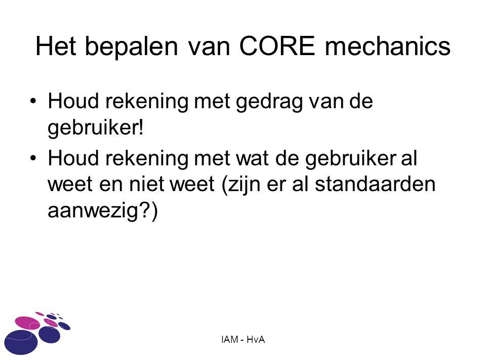 IAM - HvA Het bepalen van CORE mechanics Houd rekening met gedrag van de gebruiker! Houd rekening met wat de gebruiker al weet en niet weet (zijn er a