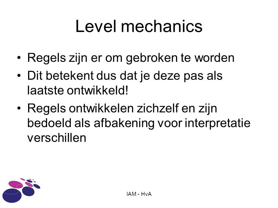 IAM - HvA Level mechanics Regels zijn er om gebroken te worden Dit betekent dus dat je deze pas als laatste ontwikkeld! Regels ontwikkelen zichzelf en